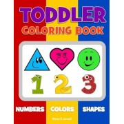 Toddler Coloring Book. Numbers Colors Shapes: Baby Activity Book for Kids Age 1-3, Boys or Girls, for Their Fun Early Learning of First Easy Words abo, Paperback