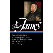 Henry James: Autobiographies: A Small Boy and Others / Notes of a Son and Brother / The Middle Years / Other Writings: Library of America #274