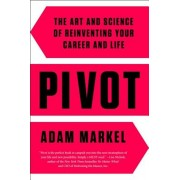 Pivot: The Art and Science of Reinventing Your Career and Life, Hardcover/Adam Markel