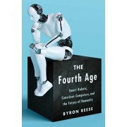 The Fourth Age: Smart Robots, Conscious Computers, and the Future of Humanity, Paperback/Byron Reese
