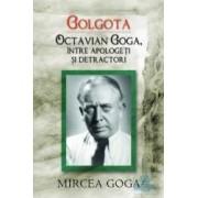 Golgota. Octavian Goga intre apologeti si detractori - Mircea Goga