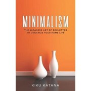 Minimalism: The Japanese Art of Declutter to Organize Your Home Life/Kiku Katana