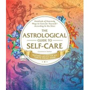 The Astrological Guide to Self-Care: Hundreds of Heavenly Ways to Care for Yourself--According to the Stars, Hardcover/Constance Stellas