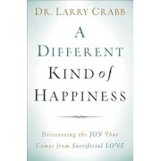 A Different Kind of Happiness: Discovering the Joy That Comes from Sacrifical Love, Paperback/Dr Larry Crabb