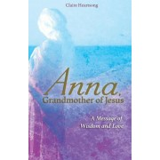 Anna, Grandmother of Jesus: A Message of Wisdom and Love, Paperback