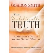 The Unbelievable Truth: Powerful Insights Into the Unseen World of Spirits, Ghosts, Poltergeists, and Altered States, Paperback/Gordon Smith