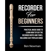 Recorder For Beginners: Practical Music Guide To Learn How To Play The Recorder instrument Music Notes And Tunes, Including Easy Popular Songs, Paperback/Ben Newman