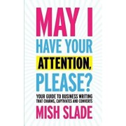 May I Have Your Attention, Please? Your Guide to Business Writing That Charms, Captivates and Converts, Paperback/Mish Slade