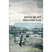 Bring Me My Machine Gun: The Battle for the Soul of South Africa, from Mandela to Zuma, Hardcover/Alec Russell
