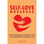 Self-Love Workbook: How To Reprogram Your Body To Find Yourself And What You Want In Life, Paperback/Charlene Moore