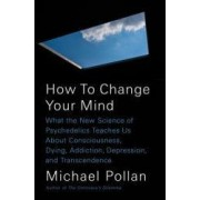 How to Change Your Mind What the New Science of Psychedelics Teaches Us about Consciousness Dying Addiction Depression and Transcendence
