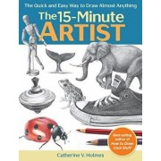 The 15-Minute Artist: The Quick and Easy Way to Draw Almost Anything, Paperback/Catherine V. Holmes