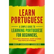 Learn Portuguese: A Simple Guide to Learning Portuguese for Beginners, Including Grammar, Short Stories and Popular Phrases, Paperback/Daily Language Learning