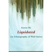 Liquidated: An Ethnography of Wall Street, Paperback/Karen Ho