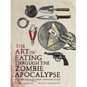 The Art of Eating Through the Zombie Apocalypse: A Cookbook & Culinary Survival Guide, Paperback