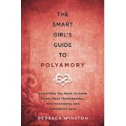 The Smart Girl's Guide to Polyamory: Everything You Need to Know about Open Relationships, Non-Monogamy, and Alternative Love, Paperback/Dedeker Winston