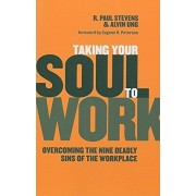 Taking Your Soul to Work: Overcoming the Nine Deadly Sins of the Workplace, Paperback/R. Paul Stevens
