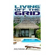 Living Off the Grid: How to Build an Eco Home and Generate Off Grid Power: (Off Grid Living, Self-Sustainable Living), Paperback/Jerry Coleman