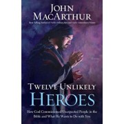 Twelve Unlikely Heroes: How God Commissioned Unexpected People in the Bible and What He Wants to Do with You, Paperback/John MacArthur