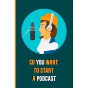 So You Want To Start A Podcast: The Essential Beginners Podcasting Organizer: Practical Gift For Professional or Aspiring Podcasters: Plan Your Podcas, Paperback/The Podcaster Publications