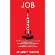 Job Launch: The ultimate student guide to launch into your career by designing a winning application, impressing at interview and, Paperback/Romney Nelson