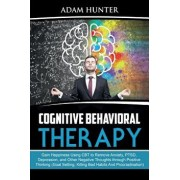 Cognitive Behavioral Therapy: Gain Happiness Using CBT to Remove Anxiety, PTSD, Depression, and Other Negative Thoughts through Positive Thinking (G, Paperback/Adam Hunter