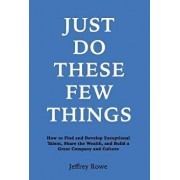 Just Do These Few Things: How to Find and Develop Exceptional Talent, Share the Wealth, and Build a Great Company and Culture, Hardcover/Jeffrey Alan Rowe