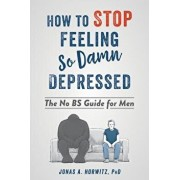 How to Stop Feeling So Damn Depressed: The No Bs Guide for Men, Paperback/Jonas A. Horwitz