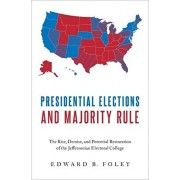 Presidential Elections and Majority Rule: The Rise, Demise, and Potential Restoration of the Jeffersonian Electoral College, Hardcover/Edward B. Foley