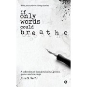 If Only Words Could Breathe: A Collection of Thoughts, Haikus, Poems, Quotes and Musings, Paperback/Jazz G. Sethi