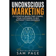 Unconscious Marketing: 25 Cognitive Biases That Compel Your Customers to Buy (Without Them Knowing), Paperback/Sam Page