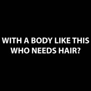"""""""T-Shirt - With a body like this - who needs hair?"""""""