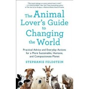 The Animal Lover's Guide to Changing the World: Practical Advice and Everyday Actions for a More Sustainable, Humane, and Compassionate Planet, Paperback/Stephanie Feldstein