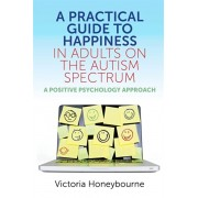 Practical Guide to Happiness in Adults on the Autism Spectrum. A Positive Psychology Approach, Paperback/Victoria Honeybourne
