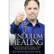 Pendulum Healing: Circling the Square of Life to Improve Health, Wealth, Relationships, and Self-Expression, Paperback/Erich Hunter Ph. D.