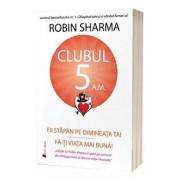 Clubul 5 A.M. Fii stapan pe dimineata ta! Fa-ti viata mai buna!/Robin Sharma