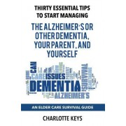 Thirty Essential Tips to Start Managing the Alzheimer's or Other Dementia, Your Parent, and Yourself: An Elder Care Survival Guide