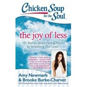 Chicken Soup for the Soul: The Joy of Less: 101 Stories about Having More by Simplifying Our Lives, Paperback/Amy Newmark