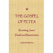 The Gospel of Peter: Revisiting Jesus' Death and Resurrection, Paperback/Mark M. Mattison