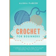 Crochet for Beginners: A Complete Step By Step Guide With Picture illustrations and Patterns To Learn Crocheting. The Fast & Easy Way, Paperback/Alisha Parker
