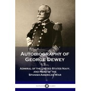 Autobiography of George Dewey: Admiral of the United States Navy, and Hero of the Spanish-American War, Paperback/George Dewey