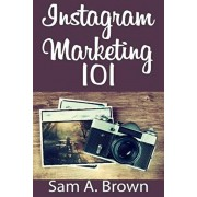 Instagram Marketing 101: Unleash the power of Instagram on your business with more real followers, likes and customers, Paperback/Sam a. Brown