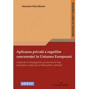 Aplicarea privata a regulilor concurentei in Uniunea Europeana - Actiunile in despagubire promovate in fata instantelor nationale si tribunalelor arbitrale/Anamaria Toma-Bianov