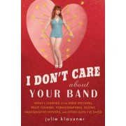 I Don't Care about Your Band: What I Learned from Indie Rockers, Trust Funders, Pornographers, Faux Sensitive Hipsters, Felons, and Other Guys I've
