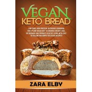 Vegan Keto Bread: Low Carb, High Protein, Ketogenic Cookbook for a Plant Based Diet To Enhance Weight Loss, Fat Burning and Promote Heal, Paperback/Zara Elby
