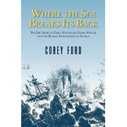 Where the Sea Breaks Its Back: The Epic Story - Georg Steller & the Russian Exploration of AK, Hardcover/Corey Ford