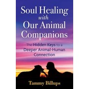 Soul Healing with Our Animal Companions: The Hidden Keys to a Deeper Animal-Human Connection, Paperback/Tammy Billups