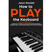 How to Play the Keyboard: A Beginner's Guide to Learning the Keyboard Basics, Reading Music, and Playing Songs with Audio Recordings, Paperback/Jason Randall