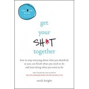 Get Your Sht Together: How to Stop Worrying about What You Should Do So You Can Finish What You Need to Do and Start Doing What You Want to D, Hardcover/Sarah Knight