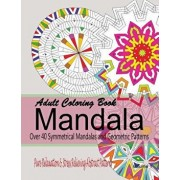 Adult Coloring Books Mandala: Pure Relaxation and Stress Relieving Abstract Patterns: Over 40 Symmetrical Mandalas & Geometric Patterns, Paperback/New Coloring Books For Grownups
